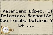Valeriano López, El Delantero Sensación Que Fumaba Dólares Y Le ...