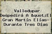 """Valledupar Despedirá A """"El Gran <b>Martín Elías</b>? Durante Tres Días"""