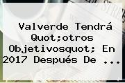 <b>Valverde</b> Tendrá Quot;otros Objetivosquot; En 2017 Después De ...