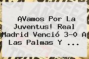 ¡Vamos Por La Juventus! <b>Real Madrid</b> Venció 3-0 A Las Palmas Y ...