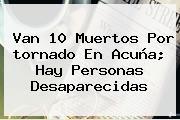 Van 10 Muertos Por <b>tornado En Acuña</b>; Hay Personas Desaparecidas