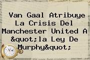 Van Gaal Atribuye La Crisis Del <b>Manchester United</b> A &quot;la Ley De Murphy&quot;