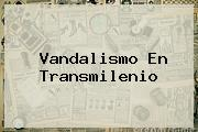 Vandalismo En <b>Transmilenio</b>