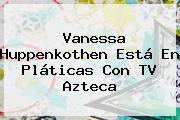 <b>Vanessa</b> Huppenkothen Está En Pláticas Con TV Azteca