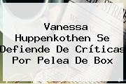 <b>Vanessa Huppenkothen</b> Se Defiende De Críticas Por Pelea De Box