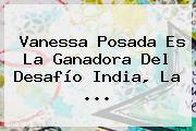 Vanessa Posada Es La Ganadora Del <b>Desafío</b> India, La <b>...</b>