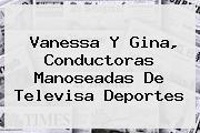 Vanessa Y Gina, Conductoras Manoseadas De <b>Televisa Deportes</b>
