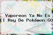 Vaporeon Ya No Es El Rey De <b>Pokémon GO</b>