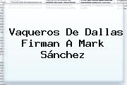 Vaqueros De Dallas Firman A <b>Mark Sánchez</b>