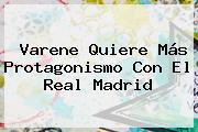 Varene Quiere Más Protagonismo Con El <b>Real Madrid</b>