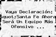 """Vaya Declaración: """"<b>Santa Fe</b> Ahora Será Un Equipo Más Ofensivo ..."""