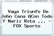 Vaya Triunfo De John Cena ¡Con Todo Y Nariz Rota <b>...</b> - <b>FOX Sports</b>