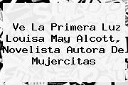 Ve La Primera Luz <b>Louisa May Alcott</b>, Novelista Autora De Mujercitas