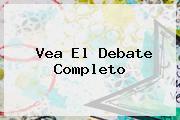 <i>Vea El Debate Completo</i>