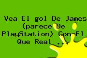 Vea El <b>gol De James</b> (parece De PlayStation) Con El Que Real <b>...</b>