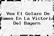 Vea El Golazo De <b>James</b> En La Victoria Del Bayern