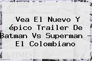 Vea El Nuevo Y épico Trailer De <b>Batman Vs Superman</b> - El Colombiano