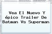 Vea El Nuevo Y épico Trailer De <b>Batman Vs Superman</b>
