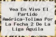 Vea En Vivo El Partido <b>América</b>-<b>Tolima</b> Por La Fecha 2 De La Liga Águila