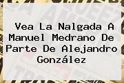 Vea La Nalgada A <b>Manuel Medrano</b> De Parte De Alejandro González