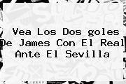 Vea Los Dos <b>goles De James</b> Con El Real Ante El Sevilla