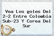 Vea Los <b>goles</b> Del 2-2 Entre Colombia Sub-23 Y Corea Del Sur