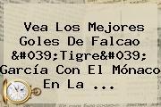 Vea Los Mejores Goles De <b>Falcao</b> 'Tigre' García Con El Mónaco En La ...