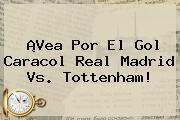¡Vea Por El <b>Gol Caracol</b> Real Madrid Vs. Tottenham!