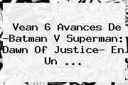 Vean 6 Avances De ?<b>Batman V Superman</b>: <b>Dawn Of Justice</b>? En Un <b>...</b>