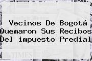 Vecinos De <b>Bogotá</b> Quemaron Sus Recibos Del <b>impuesto Predial</b>