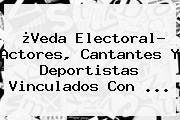 ¿Veda Electoral? Actores, Cantantes Y Deportistas Vinculados Con <b>...</b>