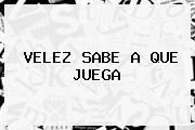 <b>VELEZ</b> SABE A QUE JUEGA
