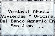 Vendaval Afectó Viviendas Y Oficina Del <b>Banco Agrario</b> En San Juan ...