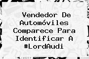 Vendedor De Automóviles Comparece Para Identificar A #<b>LordAudi</b>
