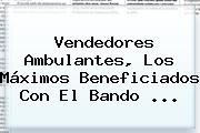 Vendedores Ambulantes, Los Máximos Beneficiados Con El Bando <b>...</b>