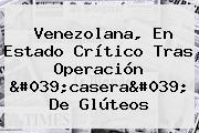Venezolana, En Estado Crítico Tras Operación 'casera' De Glúteos