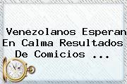 Venezolanos Esperan En Calma Resultados De Comicios <b>...</b>