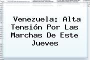 <b>Venezuela</b>: Alta Tensión Por Las Marchas De Este Jueves