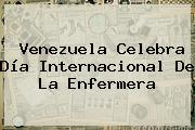 Venezuela Celebra <b>Día</b> Internacional De La <b>Enfermera</b>