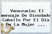 Venezuela: El <b>mensaje</b> De Diosdado Cabello Por El <b>Día De La Mujer</b> ...