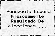 <b>Venezuela</b> Espera Ansiosamente Resultado De <b>elecciones</b> <b>...</b>