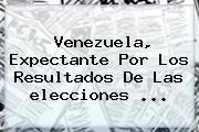 <b>Venezuela</b>, Expectante Por Los Resultados De Las <b>elecciones</b> <b>...</b>