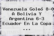 Venezuela Goleó 8-0 A Bolivia Y Argentina 6-3 Ecuador En La <b>Copa</b> ...
