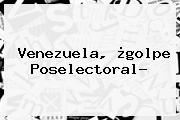 <b>Venezuela</b>, ¿golpe Poselectoral?