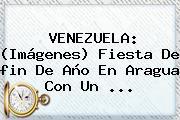VENEZUELA: (<b>Imágenes</b>) Fiesta De <b>fin De Año</b> En Aragua Con Un <b>...</b>