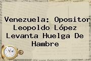 Venezuela: Opositor <b>Leopoldo López</b> Levanta Huelga De Hambre