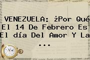 VENEZUELA: ¿Por Qué El <b>14 De Febrero</b> Es El <b>día Del Amor Y La</b> <b>...</b>