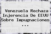 <b>Venezuela</b> Rechaza Injerencia De EEUU Sobre Impugnaciones <b>...</b>