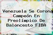 Venezuela Se Corona Campeón En Preolímpico De Baloncesto <b>FIBA</b>