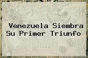 <b>Venezuela</b> Siembra Su Primer Triunfo